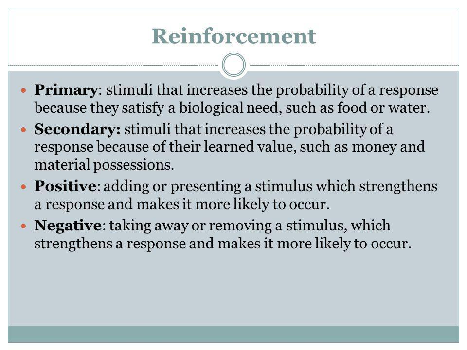 Reinforcement Primary: stimuli that increases the probability of a response because they satisfy a biological need, such as food or water.