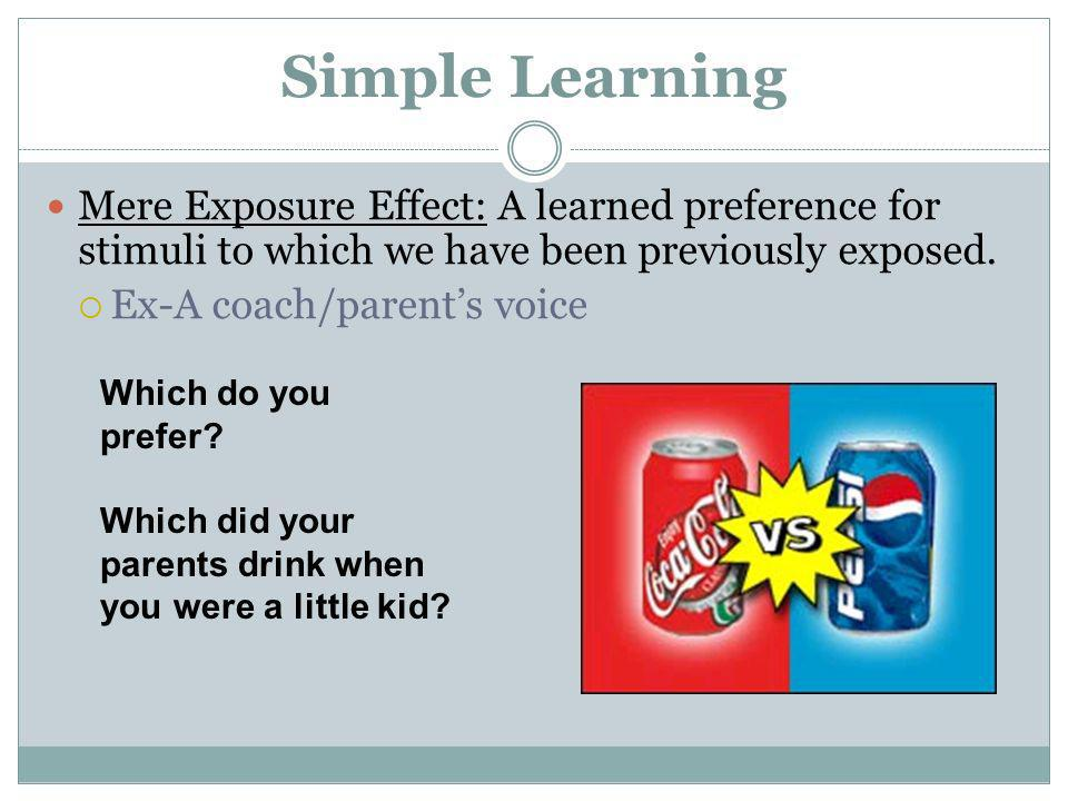 Simple Learning Mere Exposure Effect: A learned preference for stimuli to which we have been previously exposed.