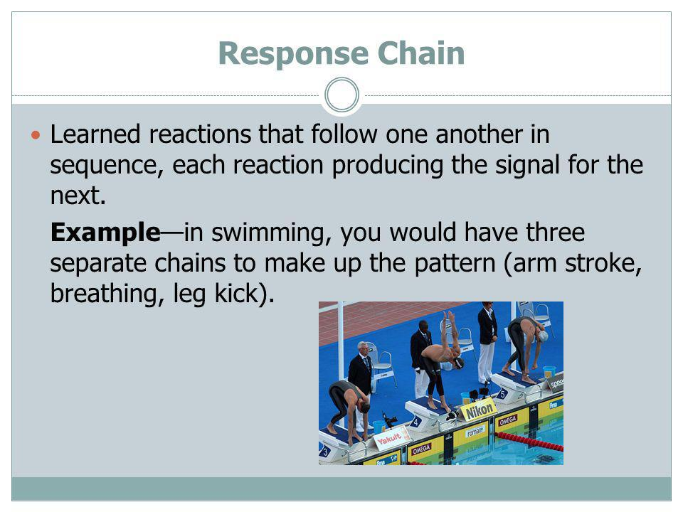Response Chain Learned reactions that follow one another in sequence, each reaction producing the signal for the next.