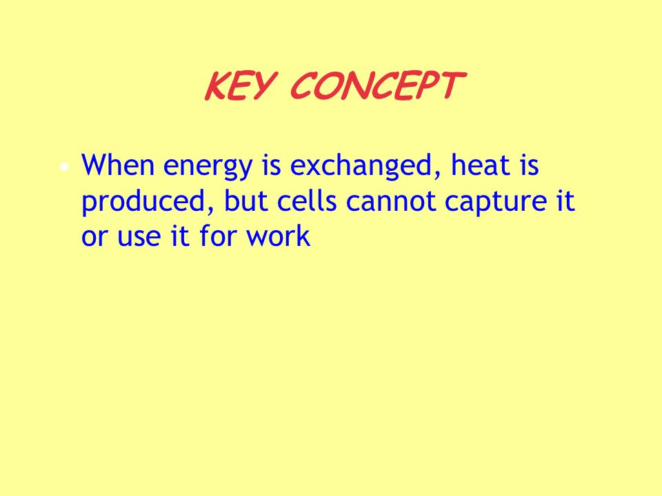 KEY CONCEPT When energy is exchanged, heat is produced, but cells cannot capture it or use it for work.