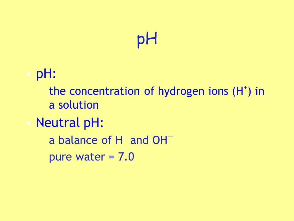 pH pH: the concentration of hydrogen ions (H+) in a solution. Neutral pH: a balance of H+ and OH—