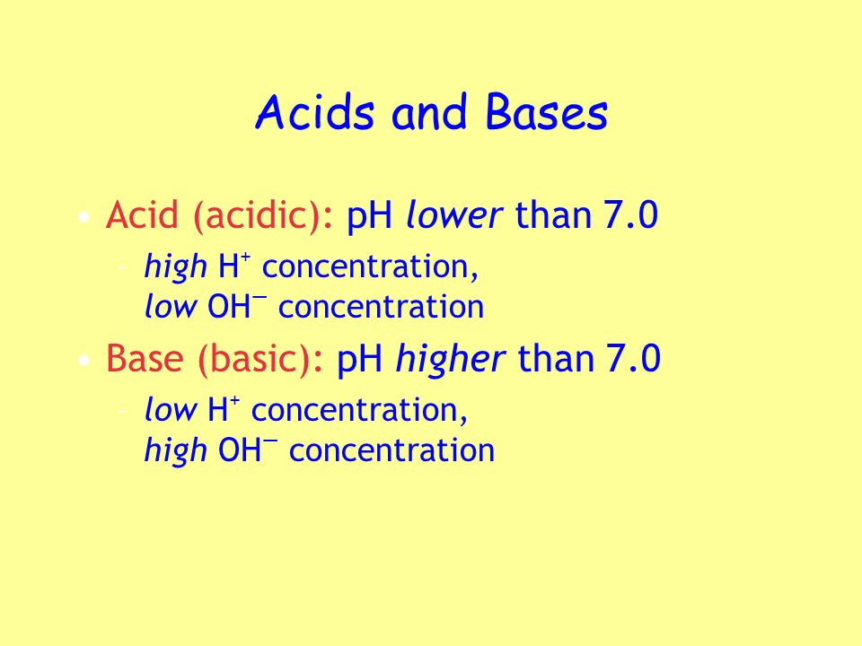 Acids and Bases Acid (acidic): pH lower than 7.0