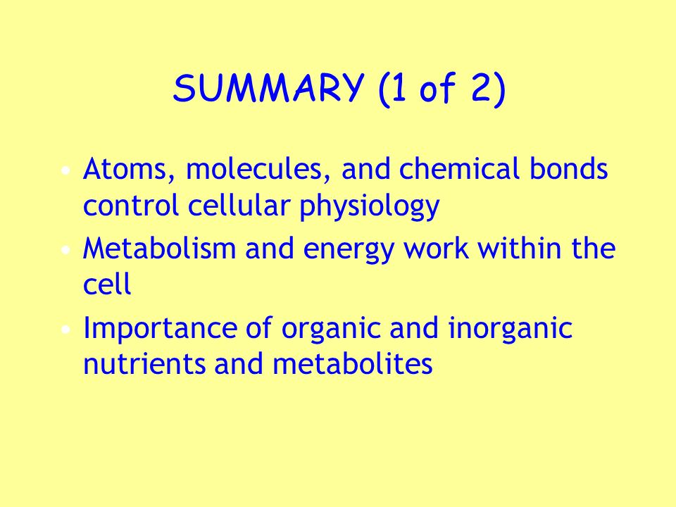 SUMMARY (1 of 2) Atoms, molecules, and chemical bonds control cellular physiology. Metabolism and energy work within the cell.