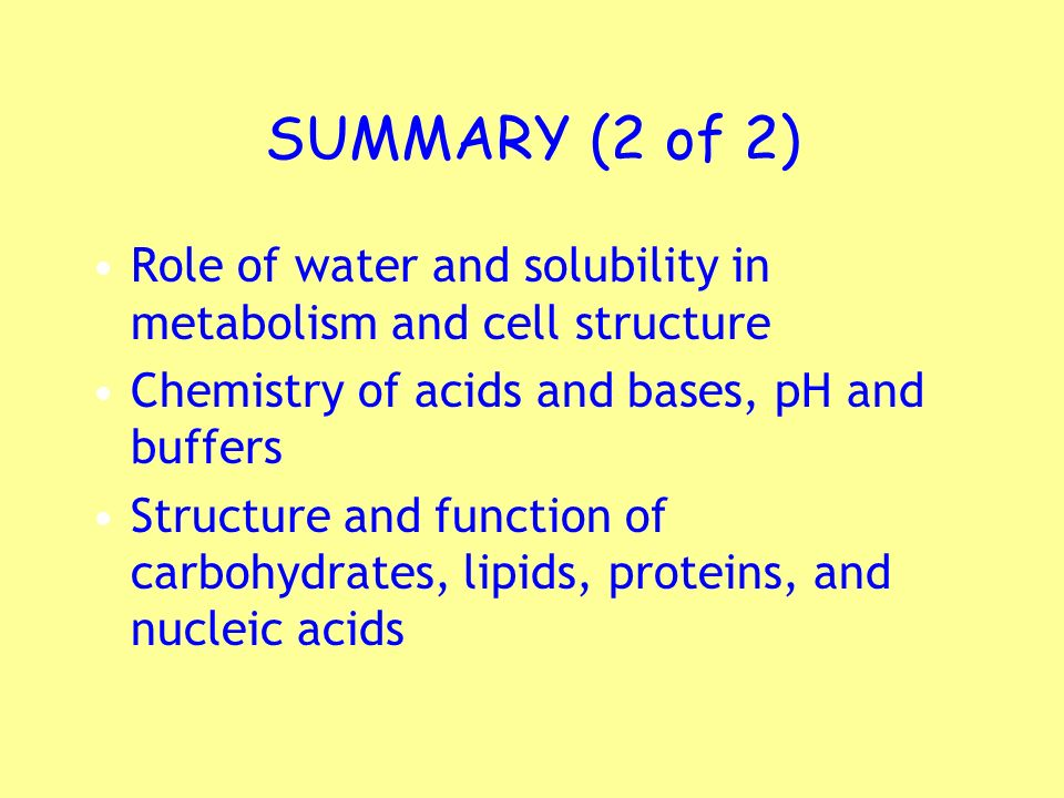 SUMMARY (2 of 2) Role of water and solubility in metabolism and cell structure. Chemistry of acids and bases, pH and buffers.