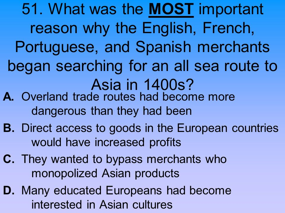 51. What was the MOST important reason why the English, French, Portuguese, and Spanish merchants began searching for an all sea route to Asia in 1400s