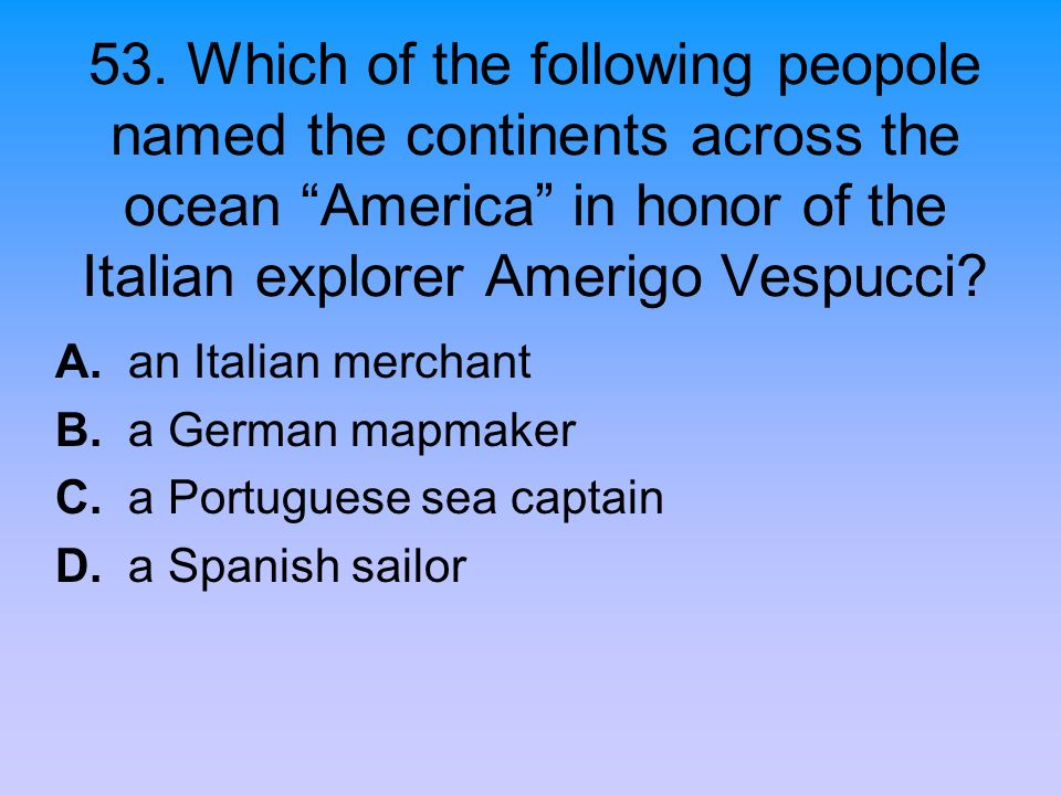 53. Which of the following peopole named the continents across the ocean America in honor of the Italian explorer Amerigo Vespucci