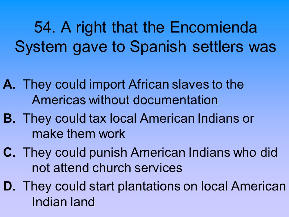 54. A right that the Encomienda System gave to Spanish settlers was