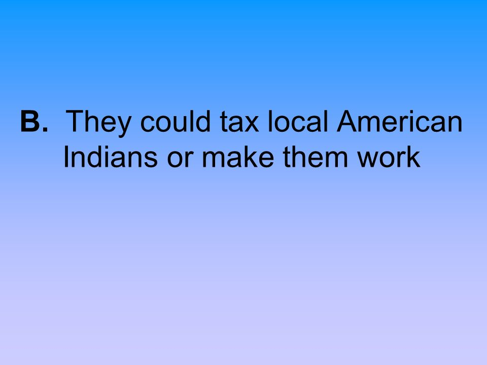 B. They could tax local American Indians or make them work
