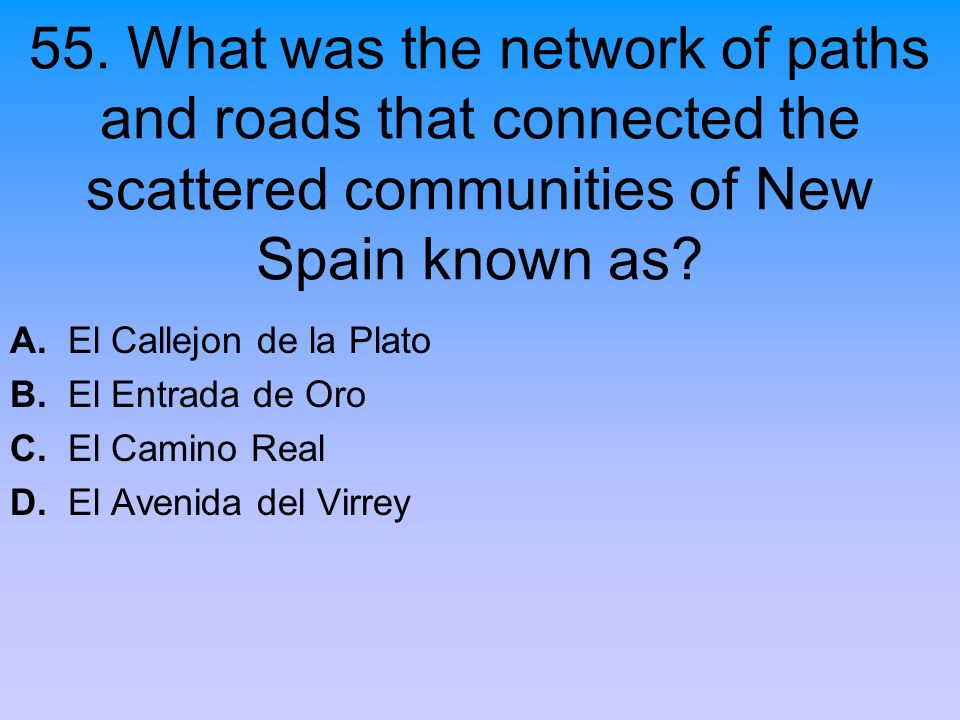 55. What was the network of paths and roads that connected the scattered communities of New Spain known as