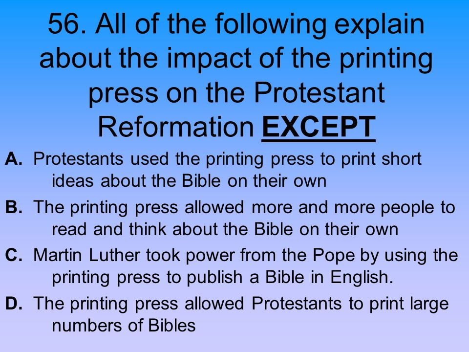 56. All of the following explain about the impact of the printing press on the Protestant Reformation EXCEPT