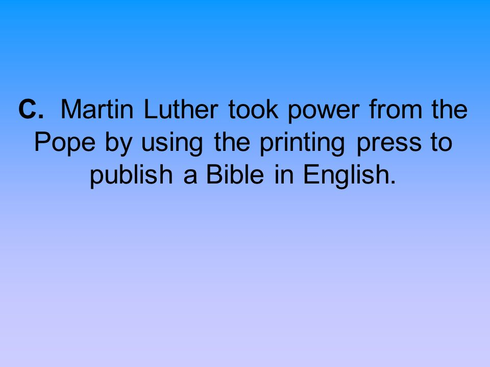 C. Martin Luther took power from the Pope by using the printing press to publish a Bible in English.
