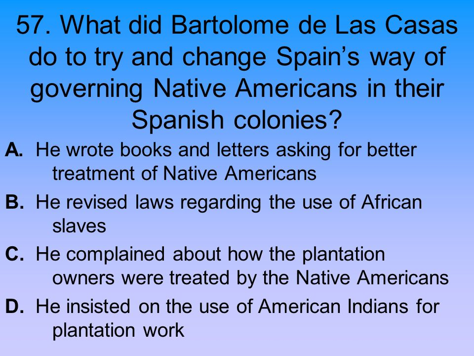 57. What did Bartolome de Las Casas do to try and change Spain's way of governing Native Americans in their Spanish colonies