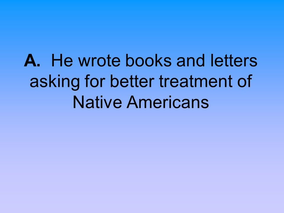 A. He wrote books and letters asking for better treatment of Native Americans