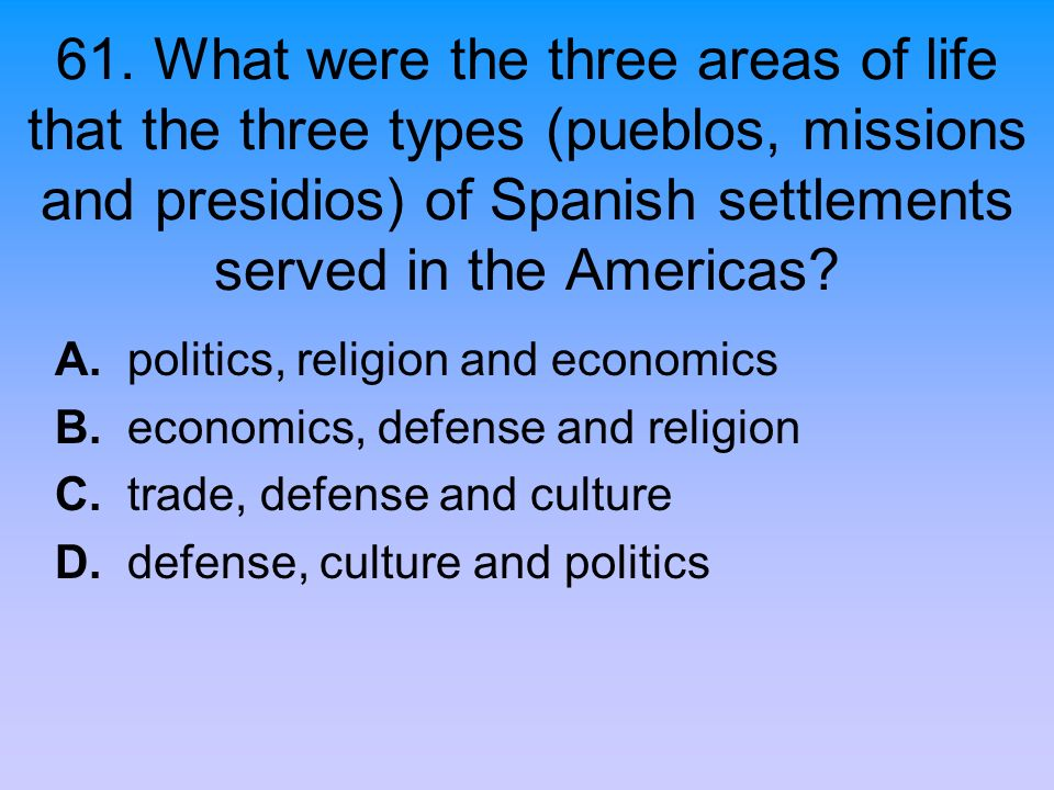 61. What were the three areas of life that the three types (pueblos, missions and presidios) of Spanish settlements served in the Americas