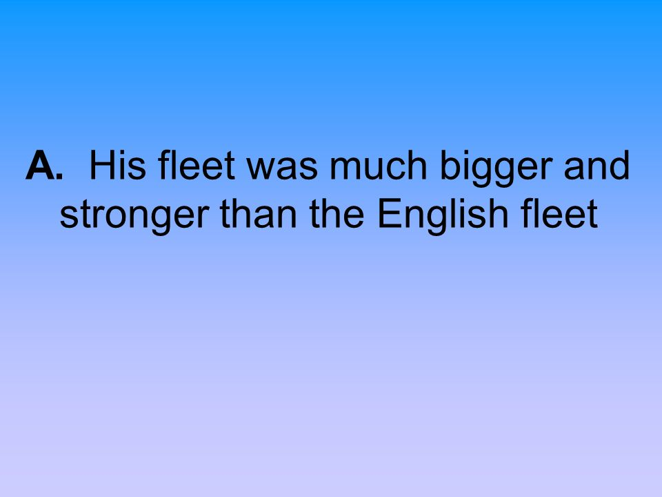 A. His fleet was much bigger and stronger than the English fleet