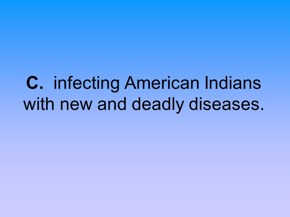 C. infecting American Indians with new and deadly diseases.