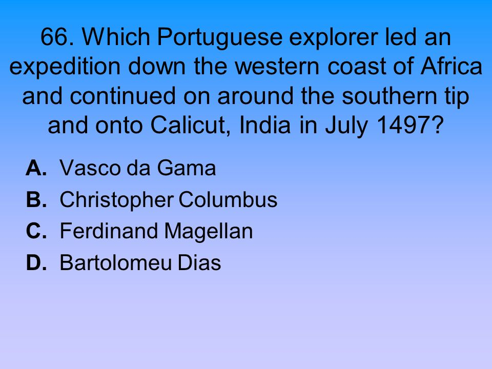 66. Which Portuguese explorer led an expedition down the western coast of Africa and continued on around the southern tip and onto Calicut, India in July 1497