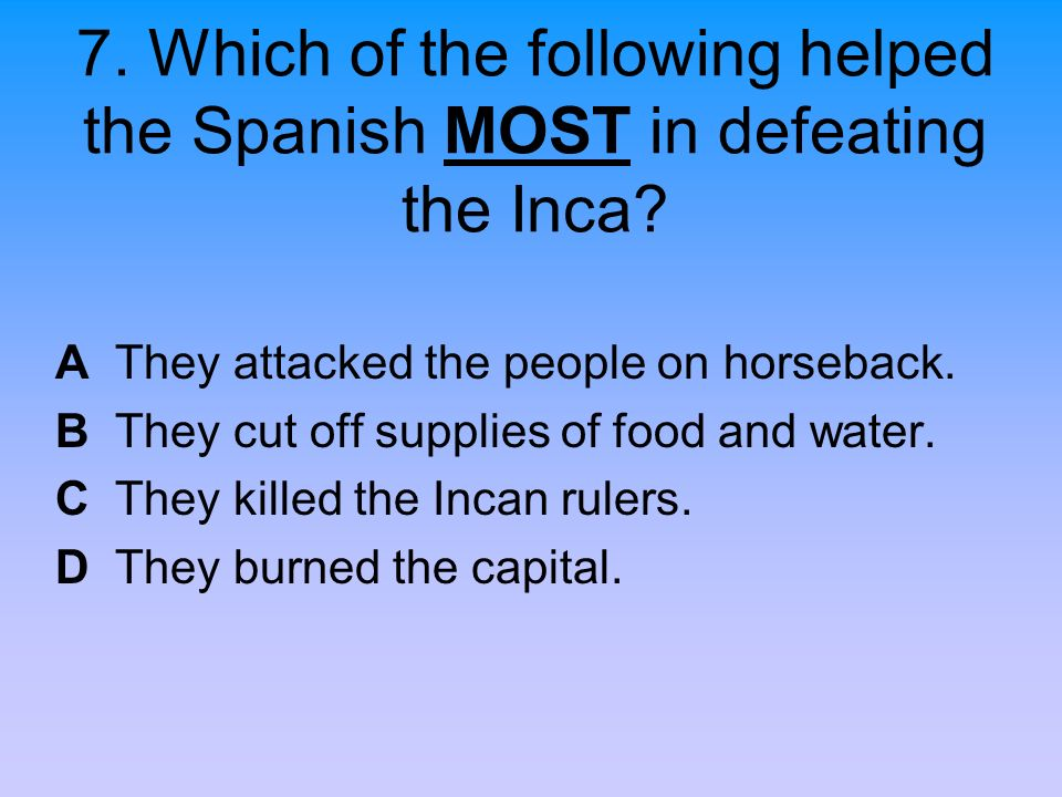 7. Which of the following helped the Spanish MOST in defeating the Inca