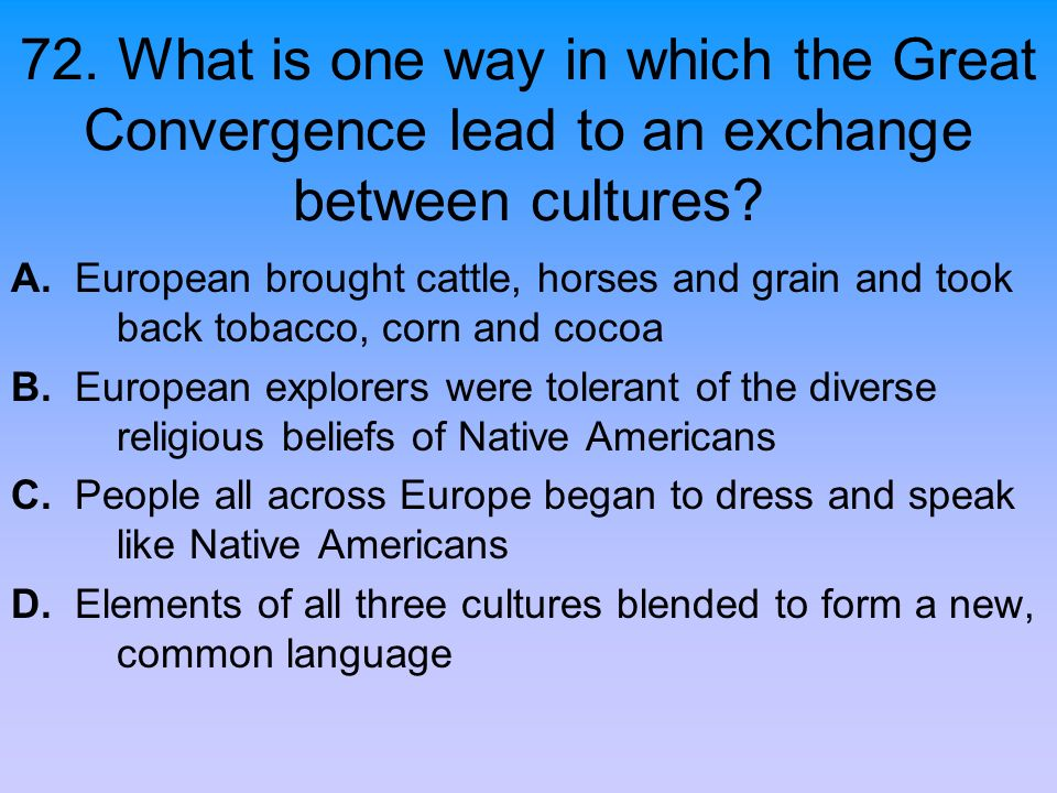 72. What is one way in which the Great Convergence lead to an exchange between cultures