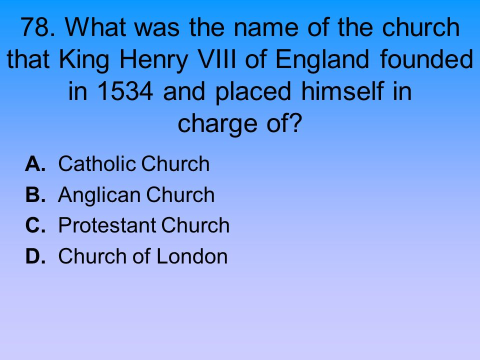 78. What was the name of the church that King Henry VIII of England founded in 1534 and placed himself in charge of