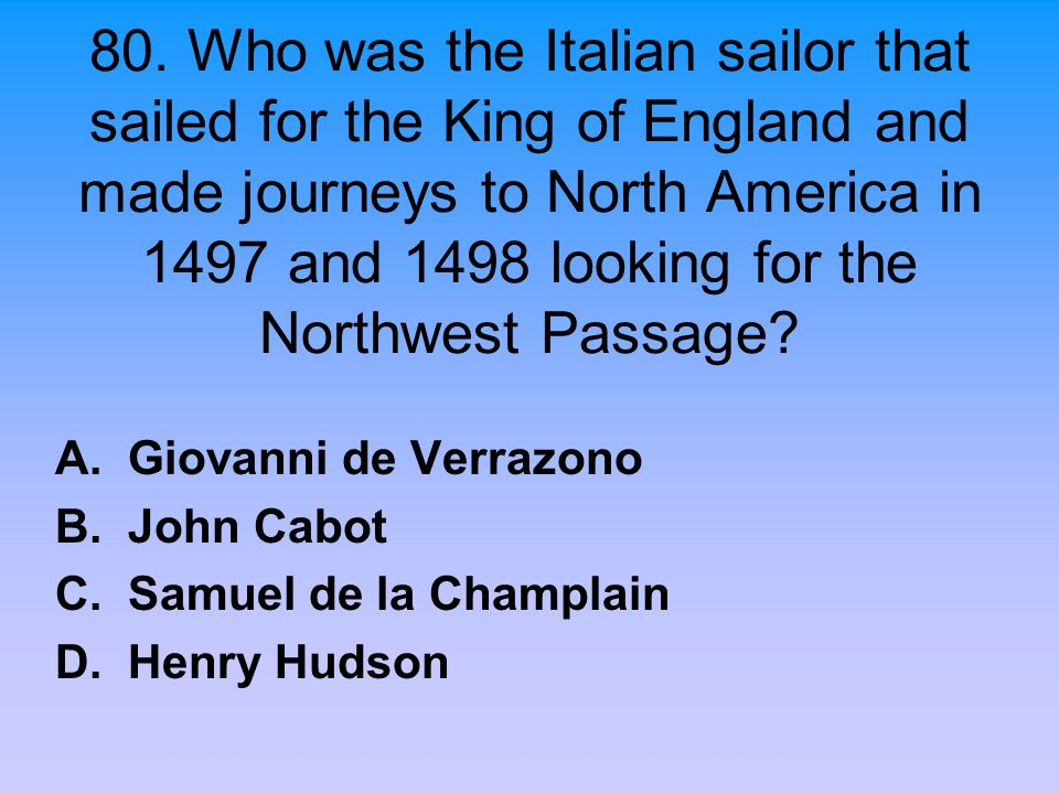 80. Who was the Italian sailor that sailed for the King of England and made journeys to North America in 1497 and 1498 looking for the Northwest Passage