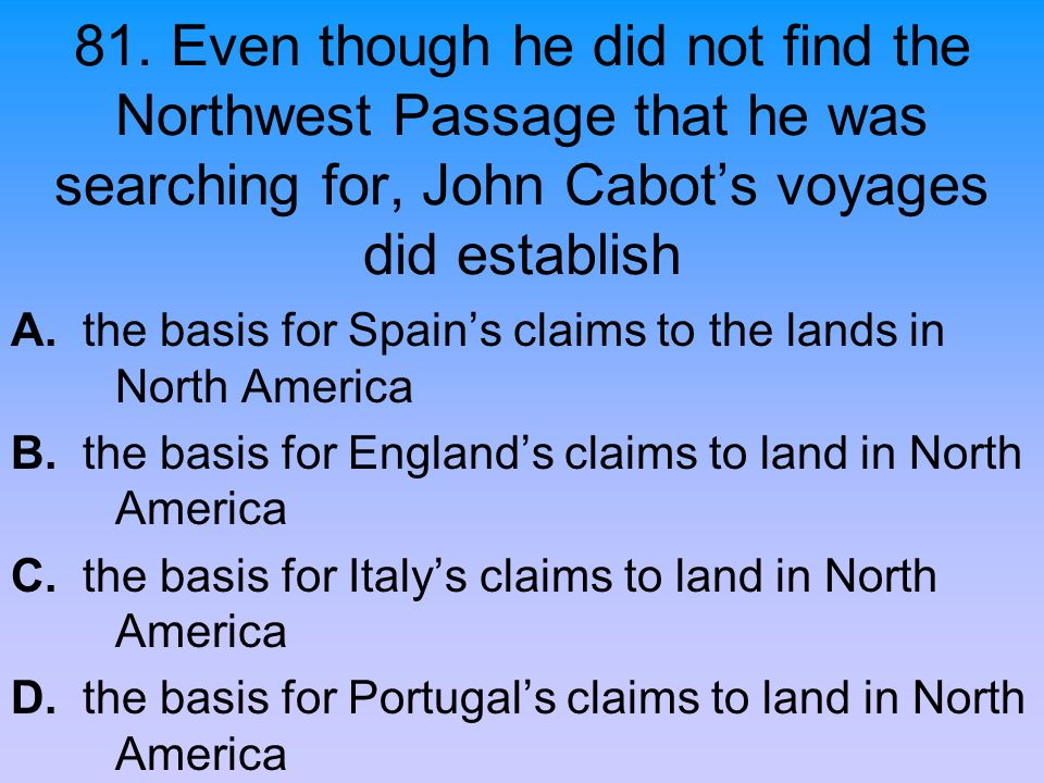 81. Even though he did not find the Northwest Passage that he was searching for, John Cabot's voyages did establish