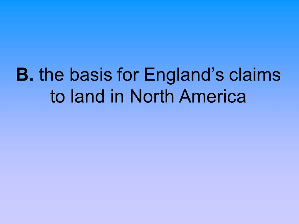 B. the basis for England's claims to land in North America