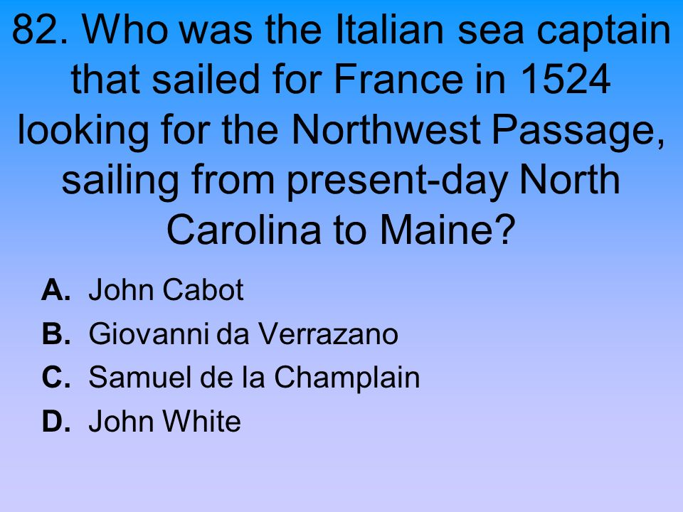 82. Who was the Italian sea captain that sailed for France in 1524 looking for the Northwest Passage, sailing from present-day North Carolina to Maine