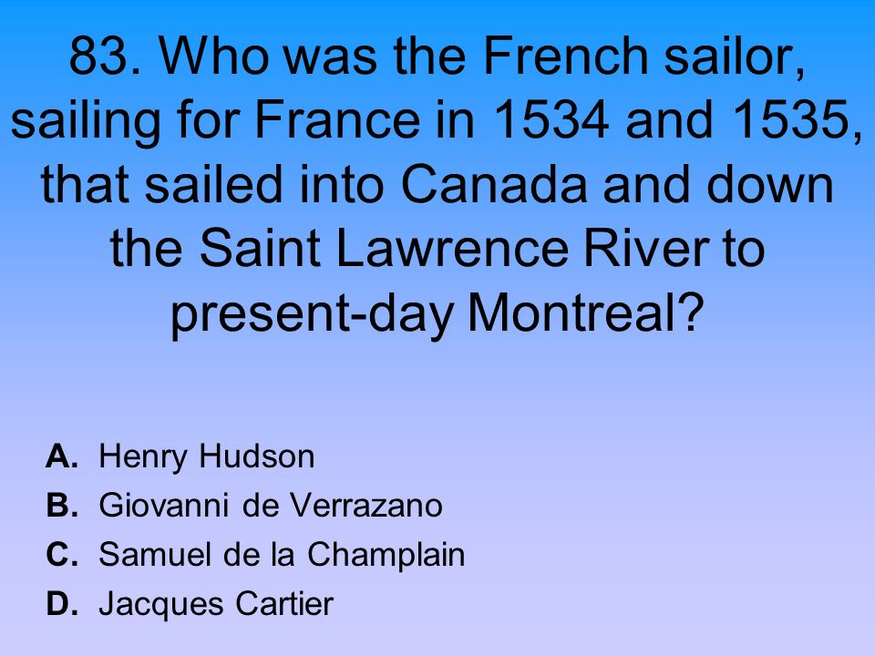 83. Who was the French sailor, sailing for France in 1534 and 1535, that sailed into Canada and down the Saint Lawrence River to present-day Montreal