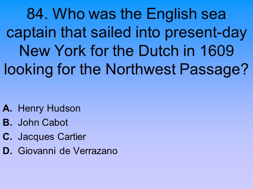 84. Who was the English sea captain that sailed into present-day New York for the Dutch in 1609 looking for the Northwest Passage