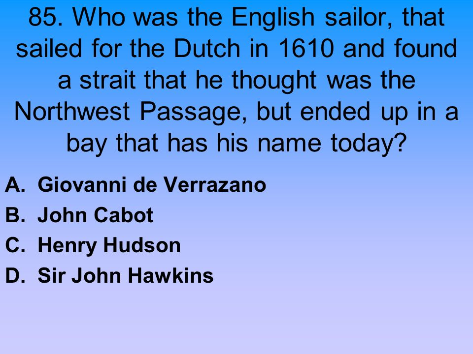 85. Who was the English sailor, that sailed for the Dutch in 1610 and found a strait that he thought was the Northwest Passage, but ended up in a bay that has his name today