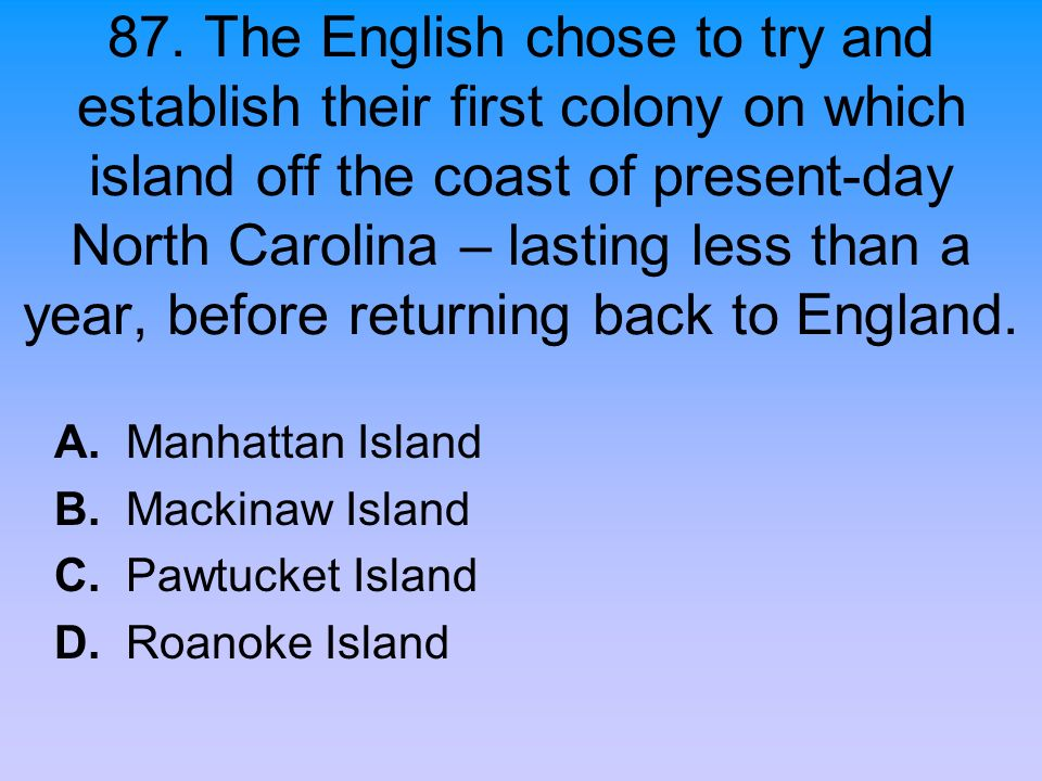 87. The English chose to try and establish their first colony on which island off the coast of present-day North Carolina – lasting less than a year, before returning back to England.
