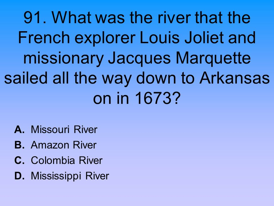 91. What was the river that the French explorer Louis Joliet and missionary Jacques Marquette sailed all the way down to Arkansas on in 1673