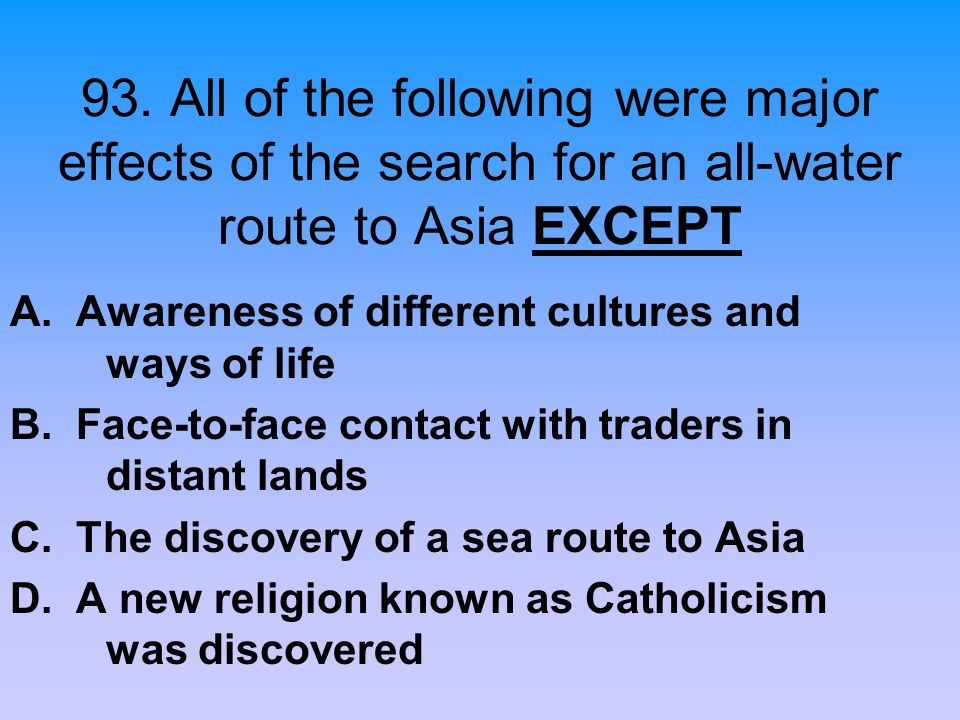 93. All of the following were major effects of the search for an all-water route to Asia EXCEPT