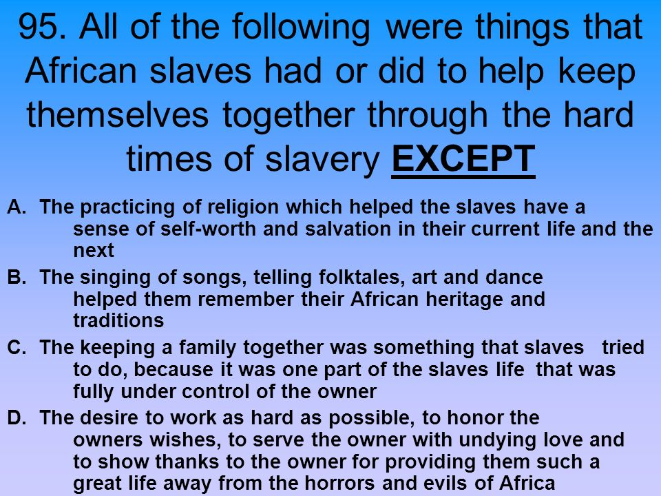 95. All of the following were things that African slaves had or did to help keep themselves together through the hard times of slavery EXCEPT