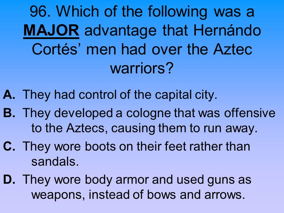 96. Which of the following was a MAJOR advantage that Hernándo Cortés' men had over the Aztec warriors