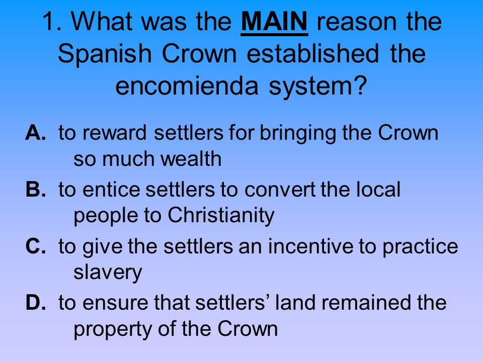 1. What was the MAIN reason the Spanish Crown established the encomienda system