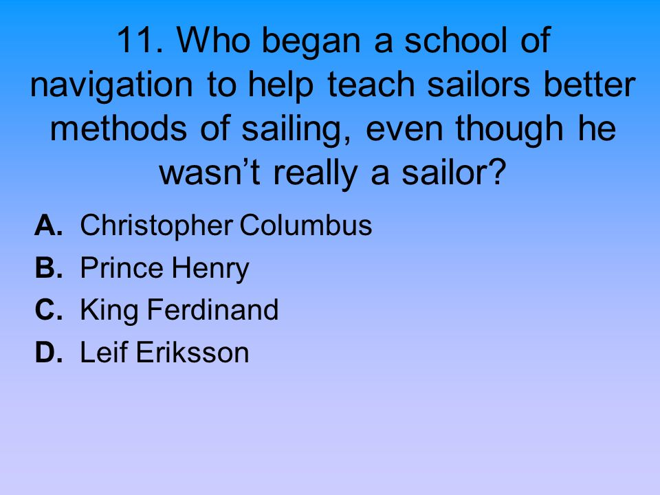 11. Who began a school of navigation to help teach sailors better methods of sailing, even though he wasn't really a sailor