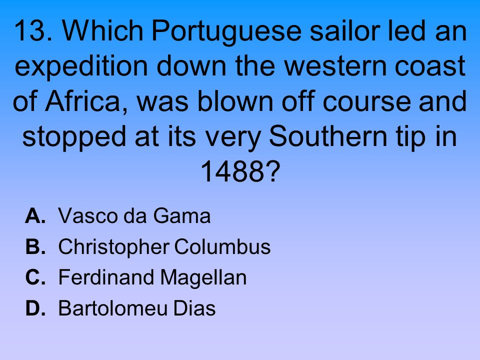 13. Which Portuguese sailor led an expedition down the western coast of Africa, was blown off course and stopped at its very Southern tip in 1488