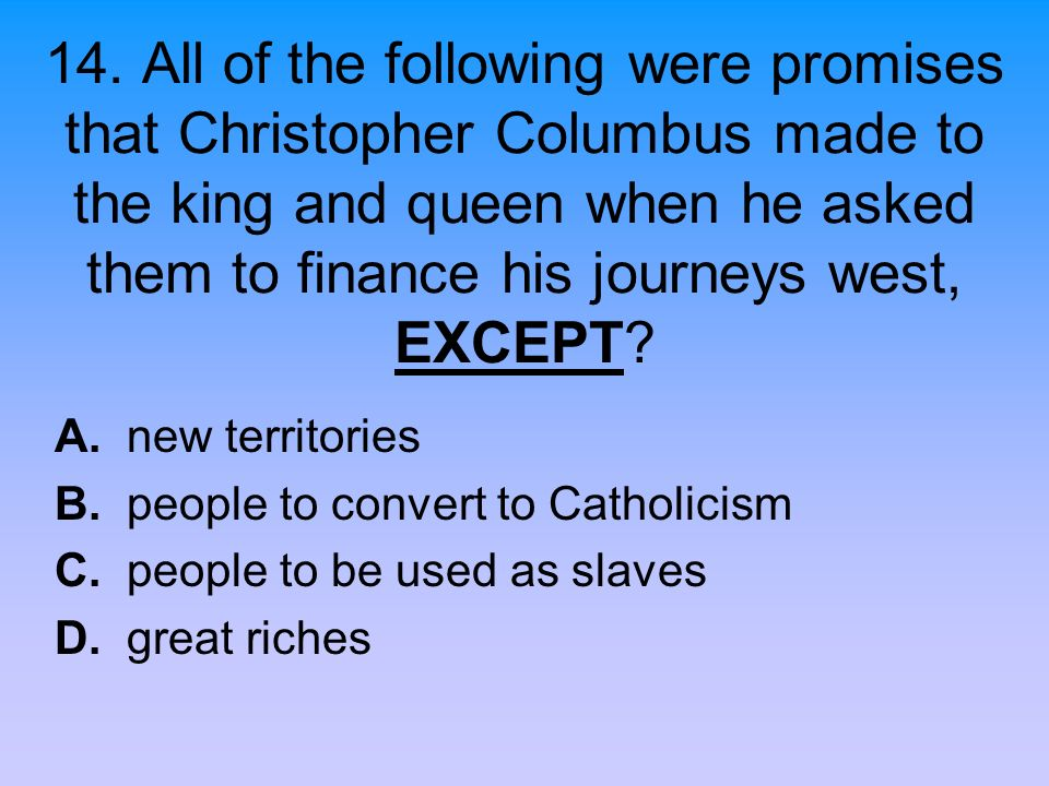 14. All of the following were promises that Christopher Columbus made to the king and queen when he asked them to finance his journeys west, EXCEPT