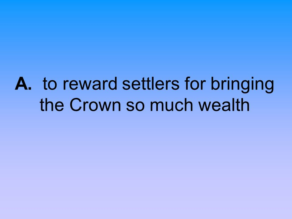 A. to reward settlers for bringing the Crown so much wealth