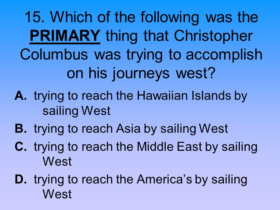 15. Which of the following was the PRIMARY thing that Christopher Columbus was trying to accomplish on his journeys west