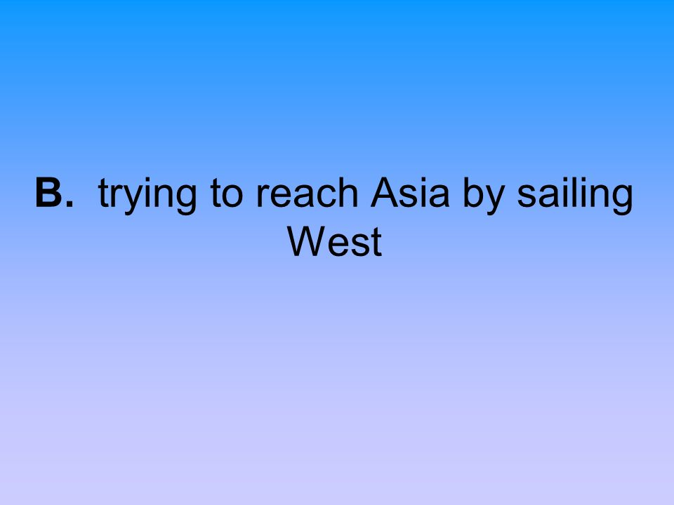 B. trying to reach Asia by sailing West