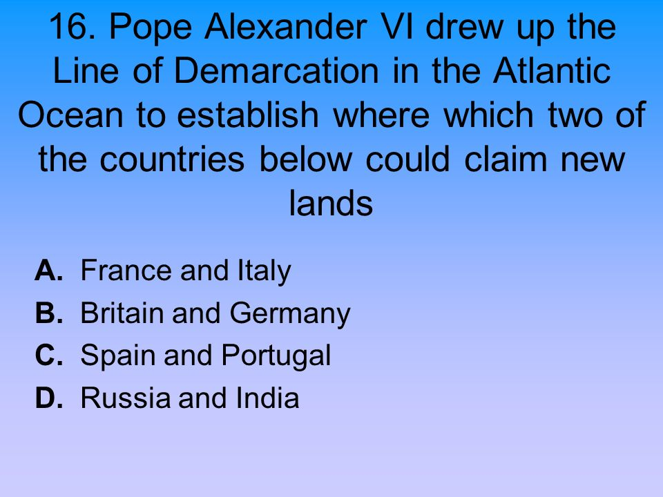 16. Pope Alexander VI drew up the Line of Demarcation in the Atlantic Ocean to establish where which two of the countries below could claim new lands