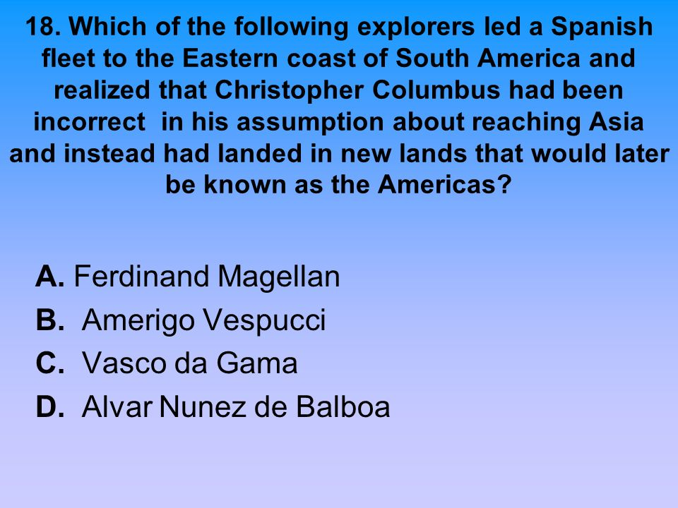 A. Ferdinand Magellan B. Amerigo Vespucci C. Vasco da Gama