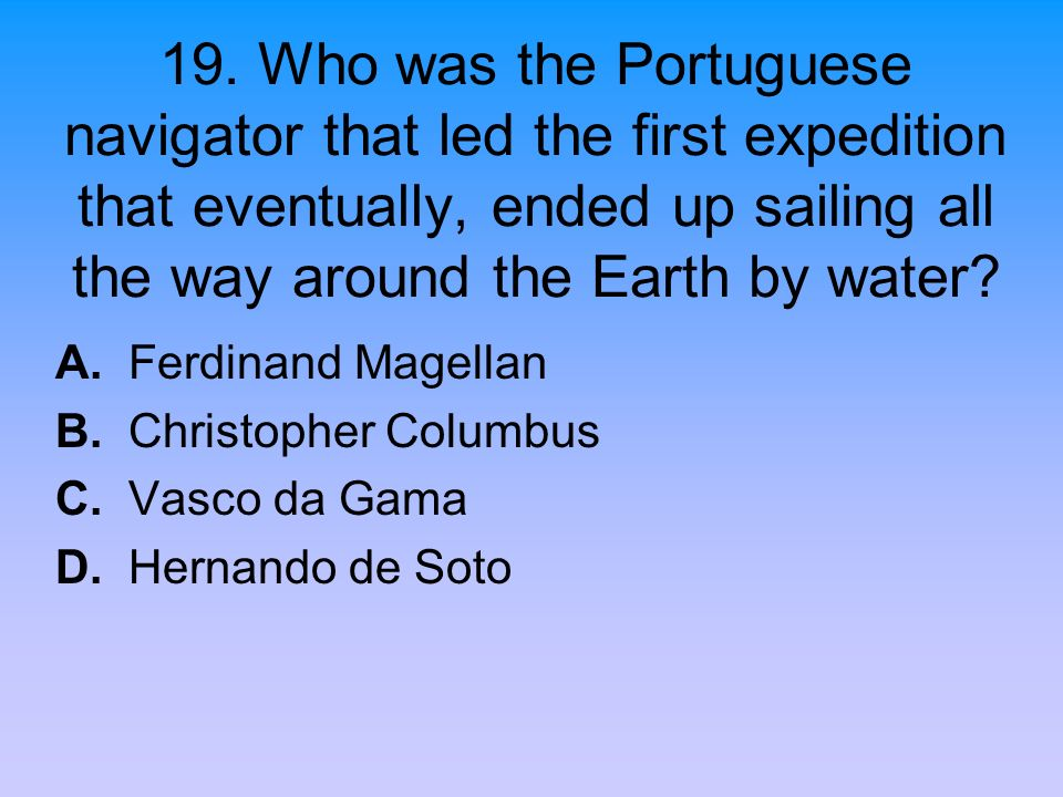 19. Who was the Portuguese navigator that led the first expedition that eventually, ended up sailing all the way around the Earth by water