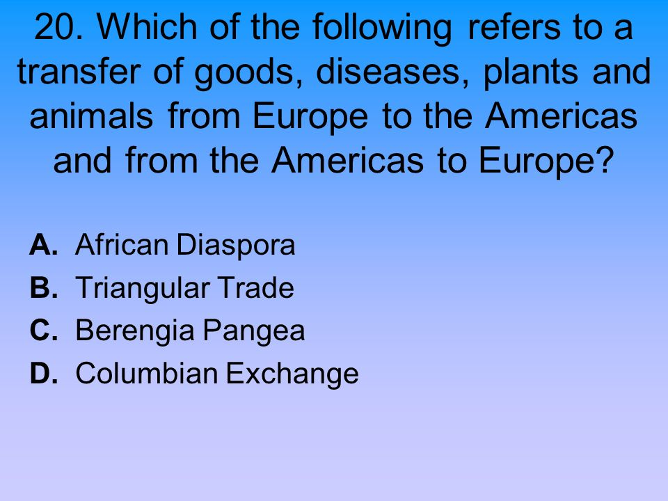20. Which of the following refers to a transfer of goods, diseases, plants and animals from Europe to the Americas and from the Americas to Europe