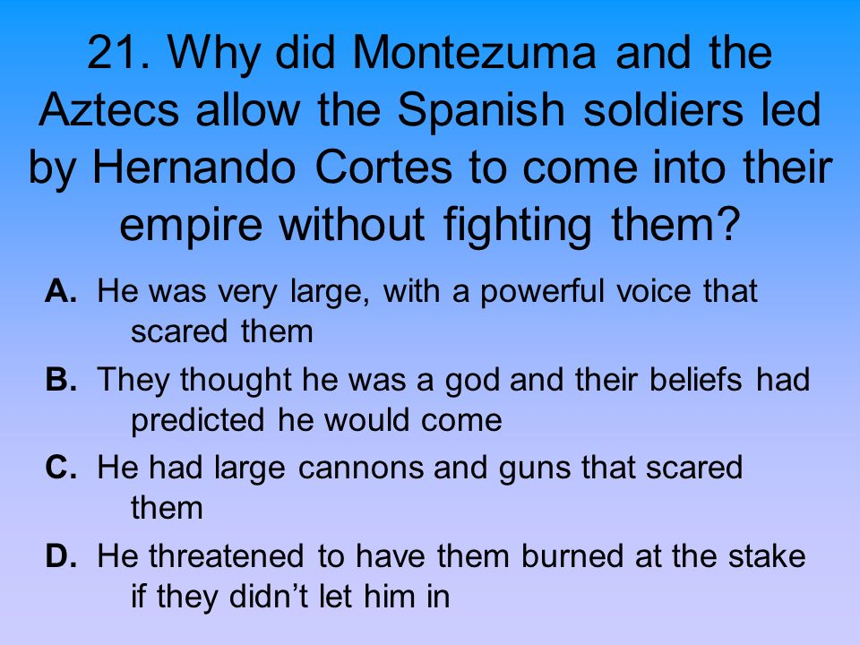 21. Why did Montezuma and the Aztecs allow the Spanish soldiers led by Hernando Cortes to come into their empire without fighting them