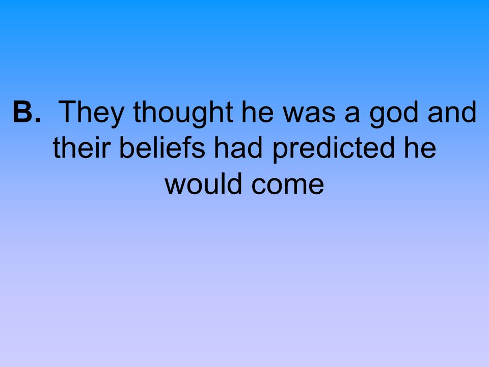 B. They thought he was a god and their beliefs had predicted he would come