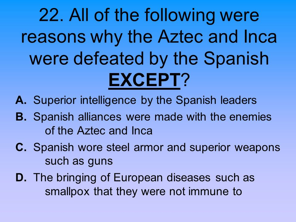 22. All of the following were reasons why the Aztec and Inca were defeated by the Spanish EXCEPT